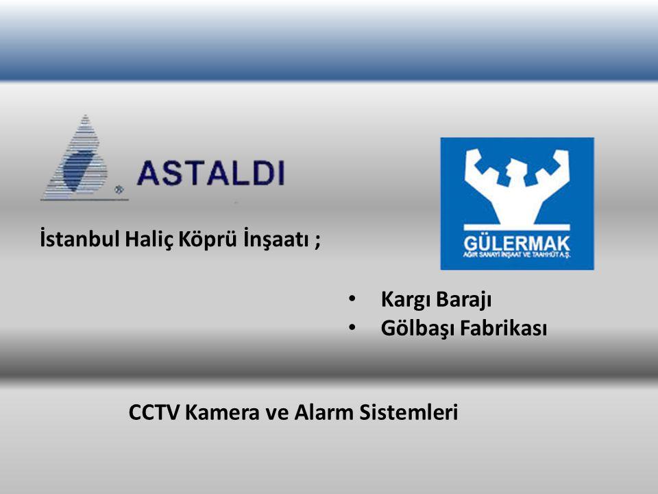 İstanbul Haliç Köprü İnşaatı ; Kargı Barajı Gölbaşı Fabrikası CCTV Kamera ve Alarm Sistemleri