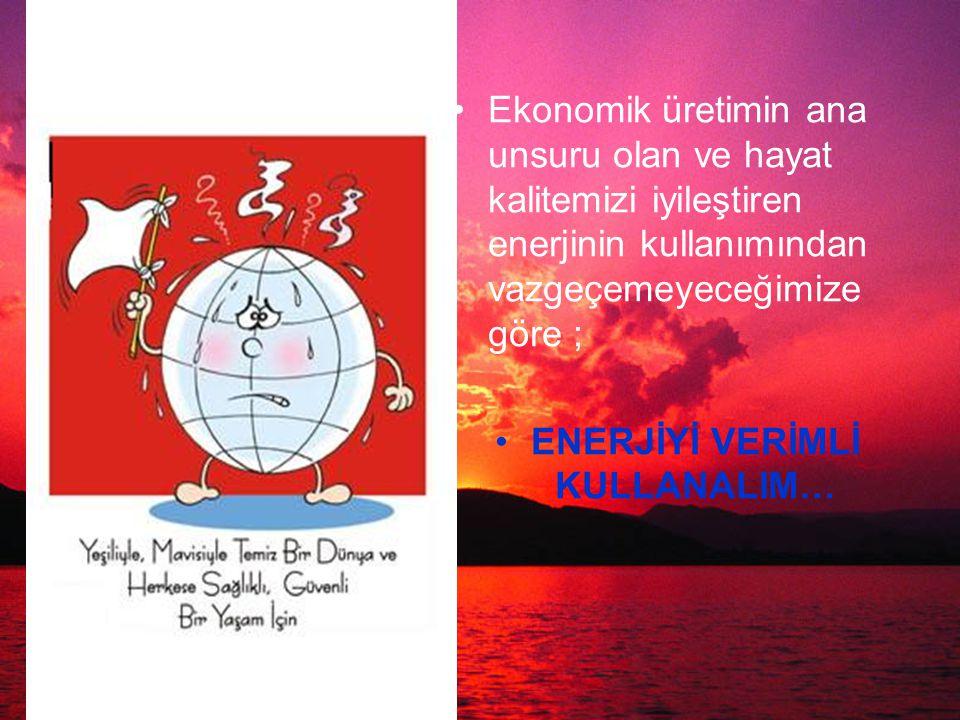 Ekonomik üretimin ana unsuru olan ve hayat kalitemizi iyileştiren enerjinin kullanımından vazgeçemeyeceğimize göre ; ENERJİYİ VERİMLİ KULLANALIM…