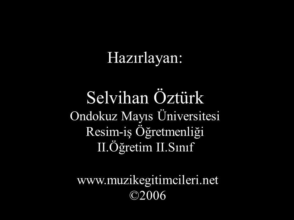 Hazırlayan: Selvihan Öztürk Ondokuz Mayıs Üniversitesi Resim-iş Öğretmenliği II.Öğretim II.Sınıf www.muzikegitimcileri.net ©2006
