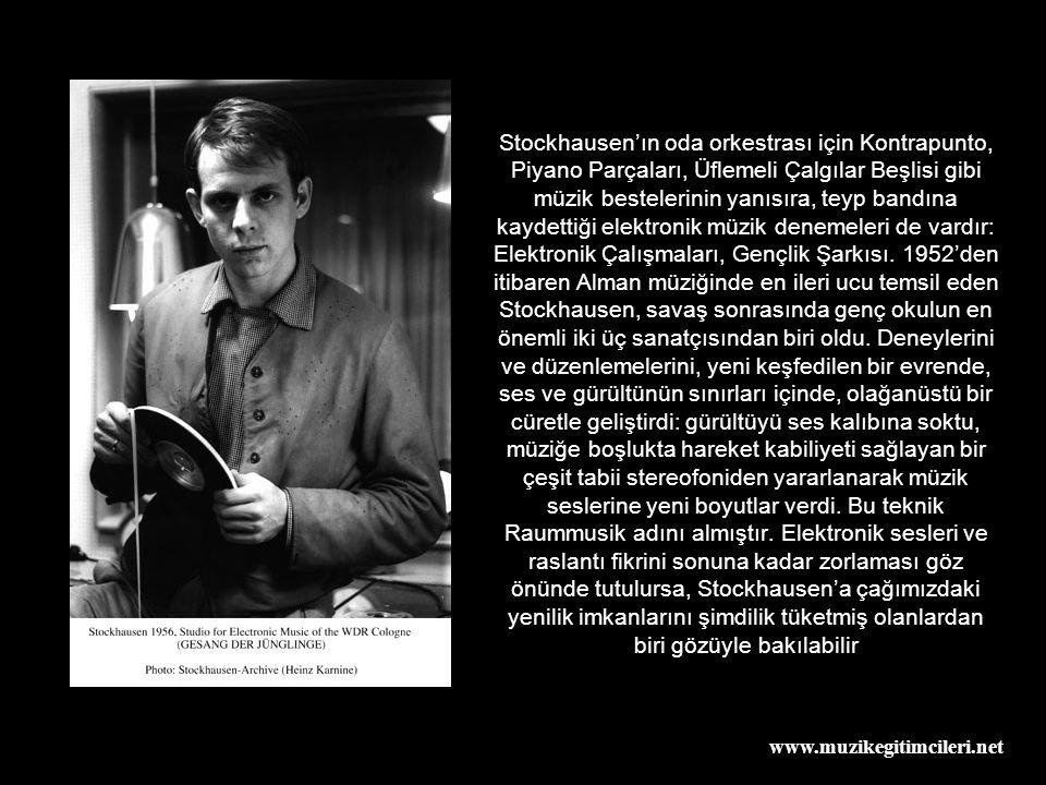www.muzikegitimcileri.net Stockhausen'ın oda orkestrası için Kontrapunto, Piyano Parçaları, Üflemeli Çalgılar Beşlisi gibi müzik bestelerinin yanısıra, teyp bandına kaydettiği elektronik müzik denemeleri de vardır: Elektronik Çalışmaları, Gençlik Şarkısı.