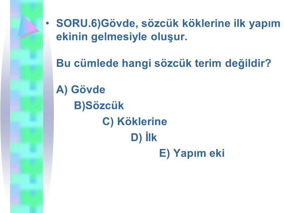 SORU.6)Gövde, sözcük köklerine ilk yapım ekinin gelmesiyle oluşur. Bu cümlede hangi sözcük terim değildir? A) Gövde B)Sözcük C) Köklerine D) İlk E) Ya