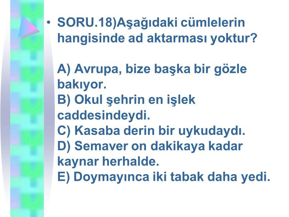 SORU.18)Aşağıdaki cümlelerin hangisinde ad aktarması yoktur? A) Avrupa, bize başka bir gözle bakıyor. B) Okul şehrin en işlek caddesindeydi. C) Kasaba