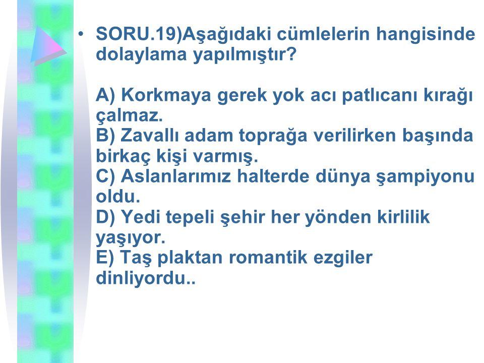 SORU.19)Aşağıdaki cümlelerin hangisinde dolaylama yapılmıştır? A) Korkmaya gerek yok acı patlıcanı kırağı çalmaz. B) Zavallı adam toprağa verilirken b