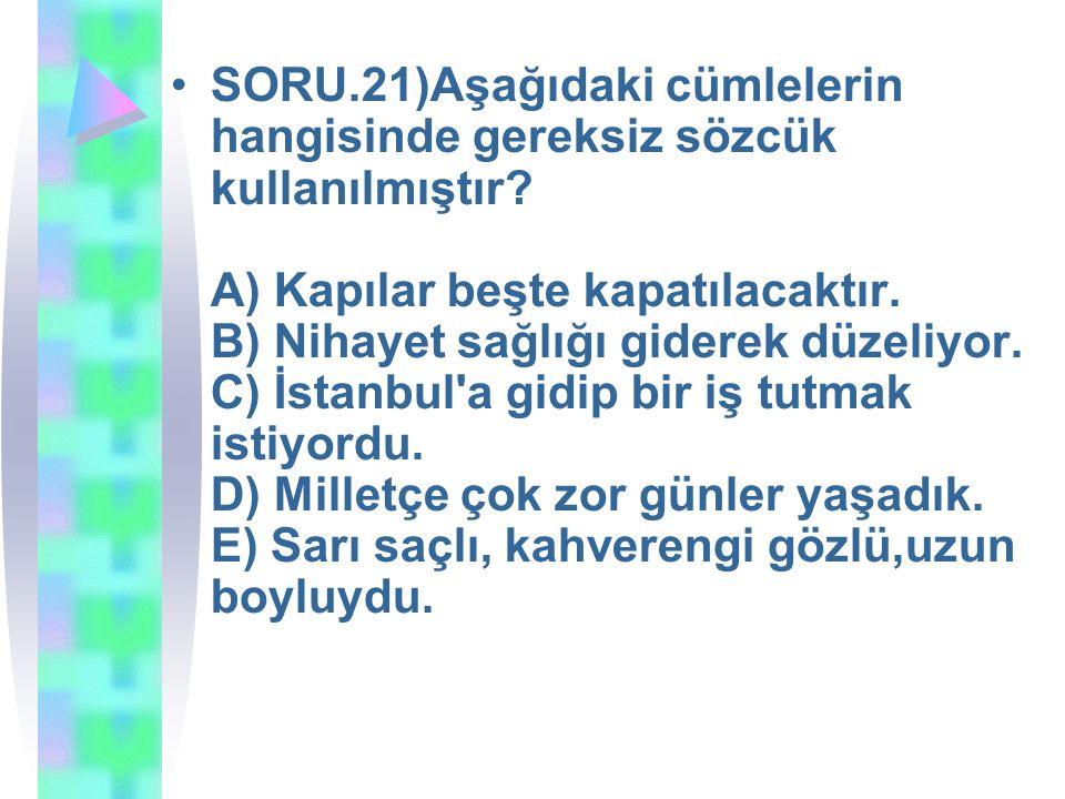 SORU.21)Aşağıdaki cümlelerin hangisinde gereksiz sözcük kullanılmıştır.