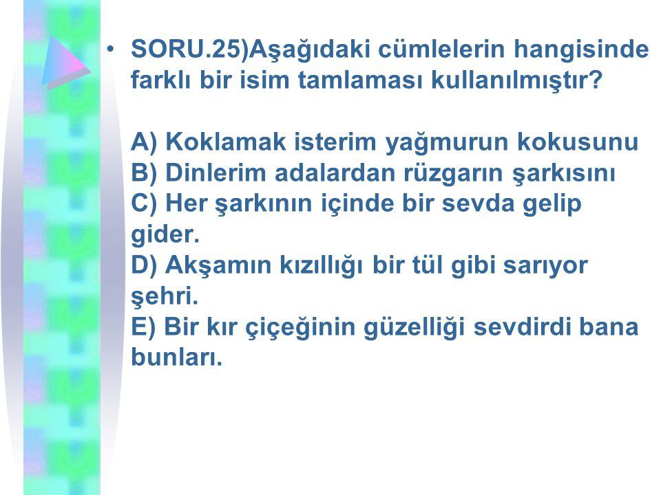SORU.25)Aşağıdaki cümlelerin hangisinde farklı bir isim tamlaması kullanılmıştır? A) Koklamak isterim yağmurun kokusunu B) Dinlerim adalardan rüzgarın