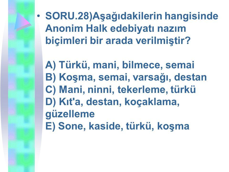 SORU.28)Aşağıdakilerin hangisinde Anonim Halk edebiyatı nazım biçimleri bir arada verilmiştir? A) Türkü, mani, bilmece, semai B) Koşma, semai, varsağı