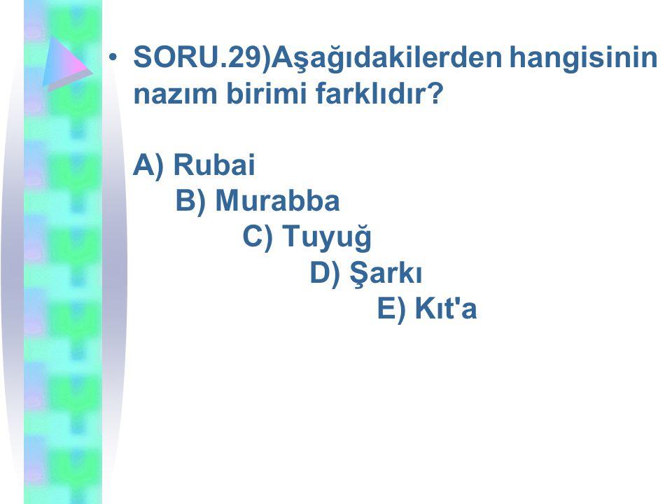 SORU.29)Aşağıdakilerden hangisinin nazım birimi farklıdır? A) Rubai B) Murabba C) Tuyuğ D) Şarkı E) Kıt'a