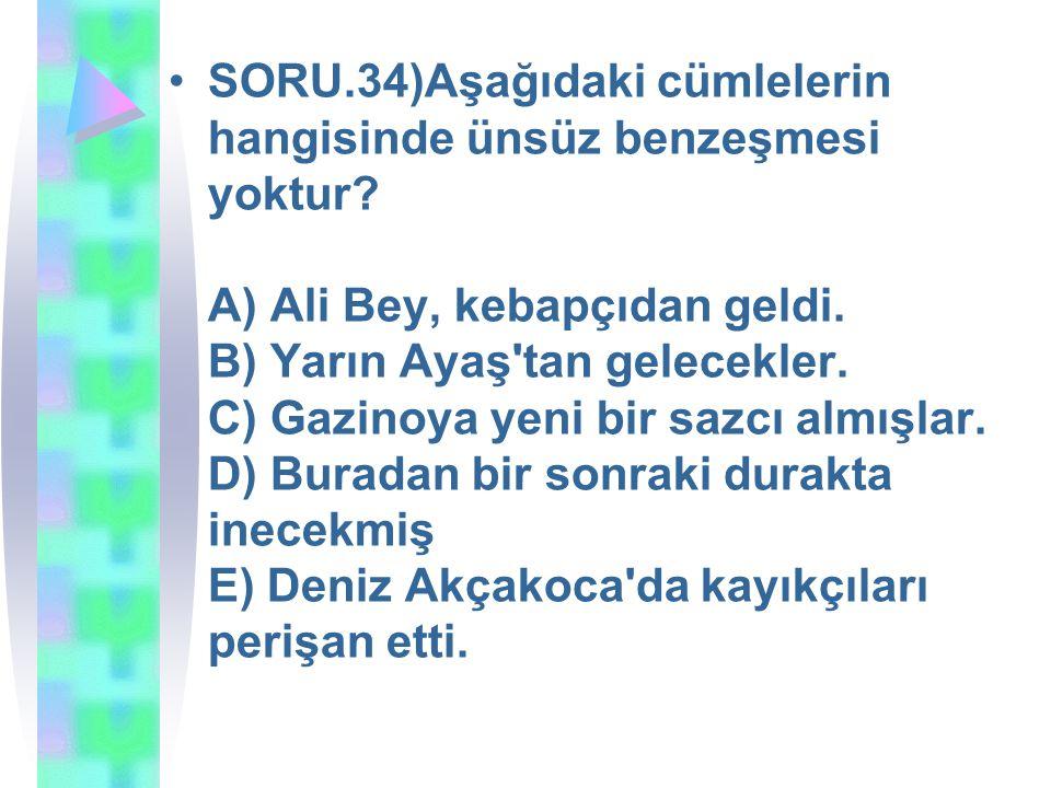 SORU.34)Aşağıdaki cümlelerin hangisinde ünsüz benzeşmesi yoktur? A) Ali Bey, kebapçıdan geldi. B) Yarın Ayaş'tan gelecekler. C) Gazinoya yeni bir sazc