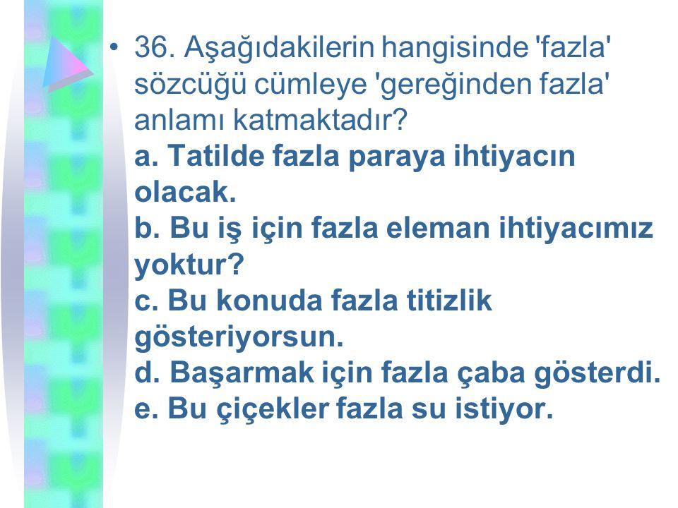 36.Aşağıdakilerin hangisinde fazla sözcüğü cümleye gereğinden fazla anlamı katmaktadır.