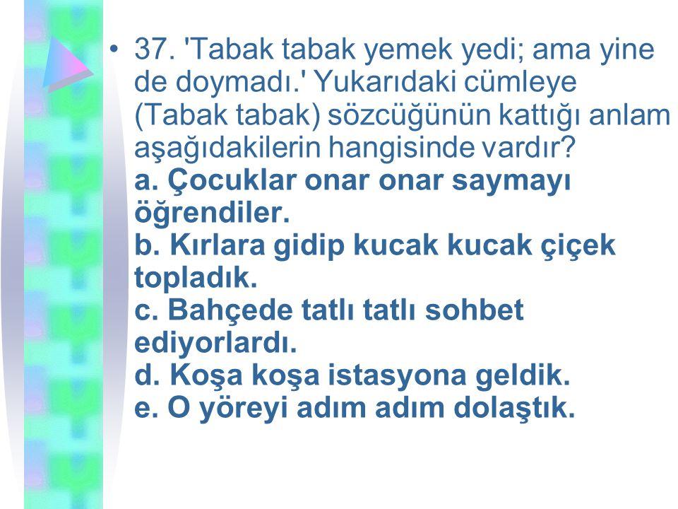37. 'Tabak tabak yemek yedi; ama yine de doymadı.' Yukarıdaki cümleye (Tabak tabak) sözcüğünün kattığı anlam aşağıdakilerin hangisinde vardır? a. Çocu