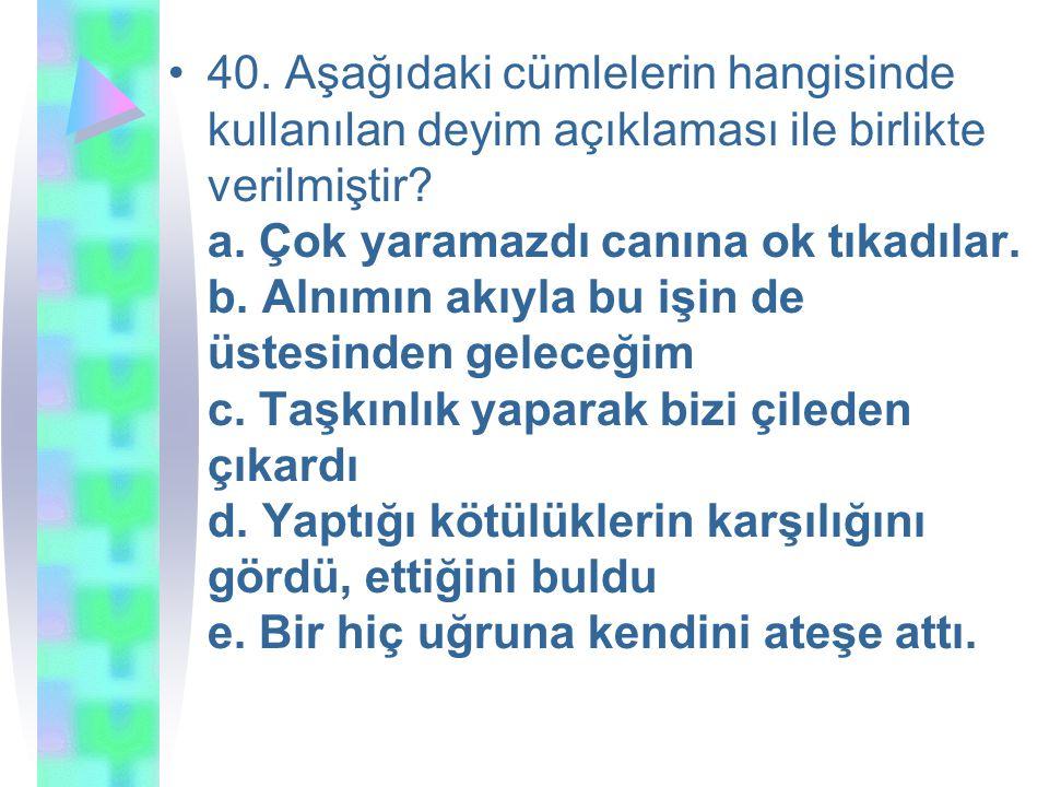 40.Aşağıdaki cümlelerin hangisinde kullanılan deyim açıklaması ile birlikte verilmiştir.