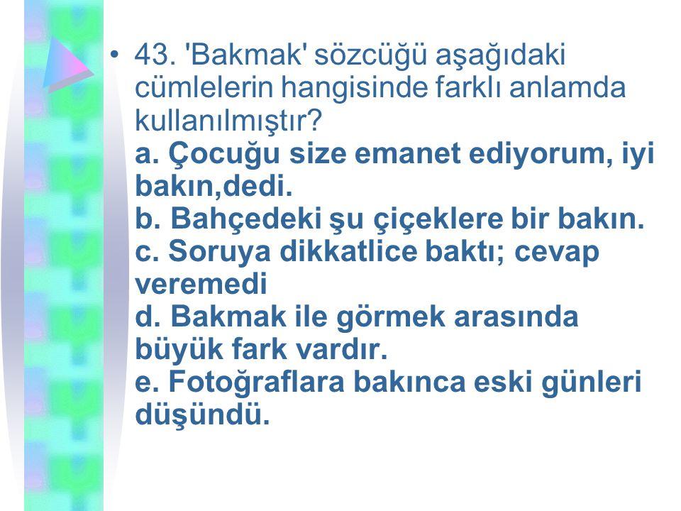 43. 'Bakmak' sözcüğü aşağıdaki cümlelerin hangisinde farklı anlamda kullanılmıştır? a. Çocuğu size emanet ediyorum, iyi bakın,dedi. b. Bahçedeki şu çi