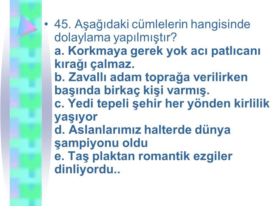 45.Aşağıdaki cümlelerin hangisinde dolaylama yapılmıştır.