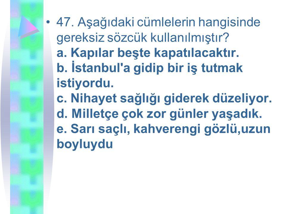 47. Aşağıdaki cümlelerin hangisinde gereksiz sözcük kullanılmıştır? a. Kapılar beşte kapatılacaktır. b. İstanbul'a gidip bir iş tutmak istiyordu. c. N