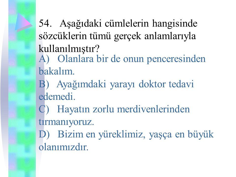 54. Aşağıdaki cümlelerin hangisinde sözcüklerin tümü gerçek anlamlarıyla kullanılmıştır? A) Olanlara bir de onun penceresinden bakalım. B) Ayağımdaki