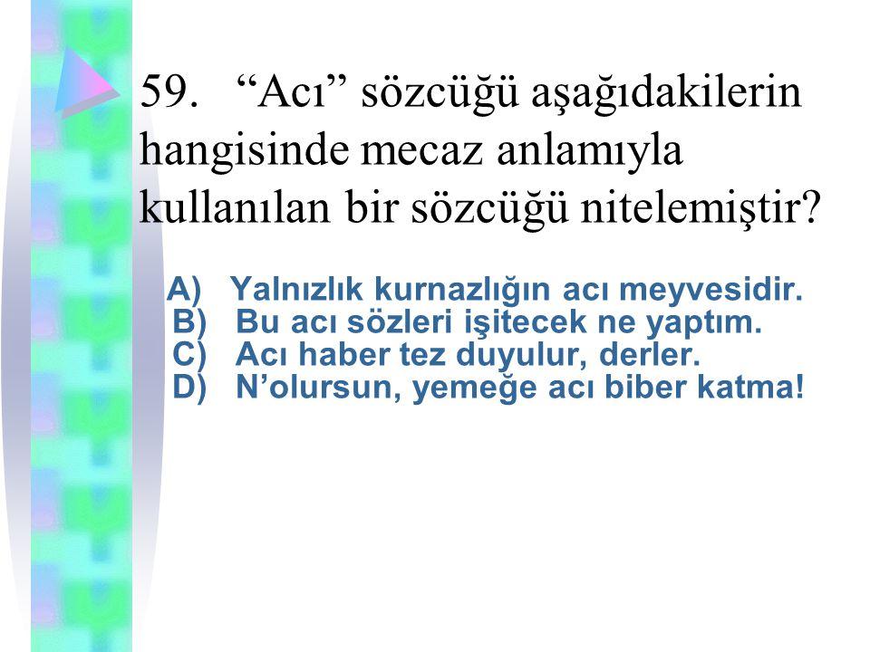 59. Acı sözcüğü aşağıdakilerin hangisinde mecaz anlamıyla kullanılan bir sözcüğü nitelemiştir.