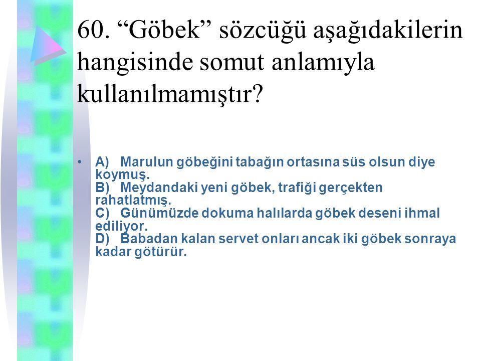 60. Göbek sözcüğü aşağıdakilerin hangisinde somut anlamıyla kullanılmamıştır.