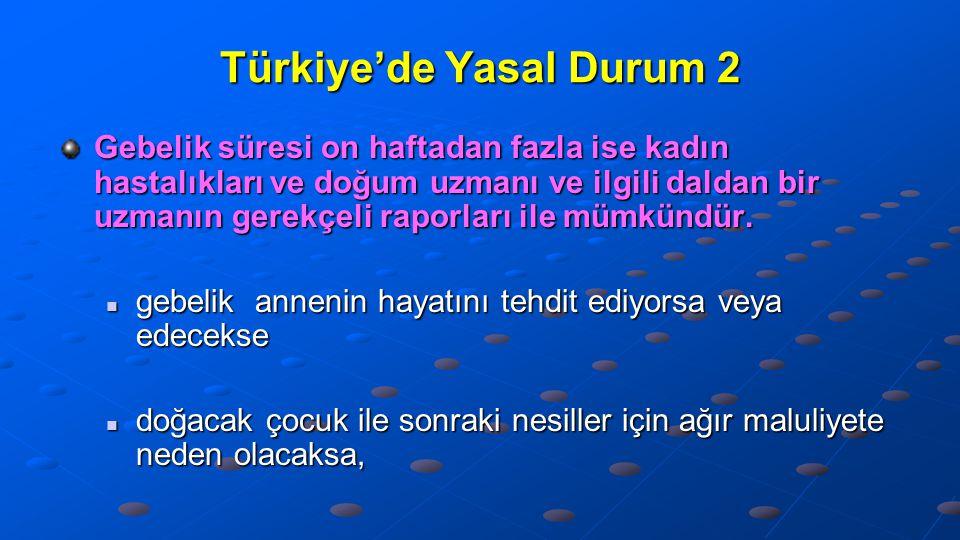 Türkiye'de Yasal Durum 2 Gebelik süresi on haftadan fazla ise kadın hastalıkları ve doğum uzmanı ve ilgili daldan bir uzmanın gerekçeli raporları ile