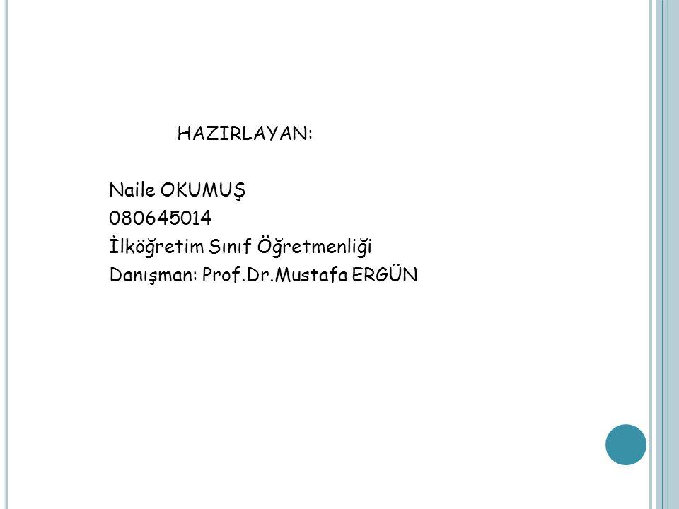 HAZIRLAYAN: Naile OKUMUŞ 080645014 İlköğretim Sınıf Öğretmenliği Danışman: Prof.Dr.Mustafa ERGÜN