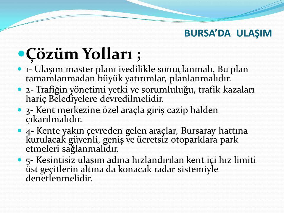 BURSA'DA ULAŞIM Çözüm Yolları ; 1- Ulaşım master planı ivedilikle sonuçlanmalı, Bu plan tamamlanmadan büyük yatırımlar, planlanmalıdır. 2- Trafiğin yö