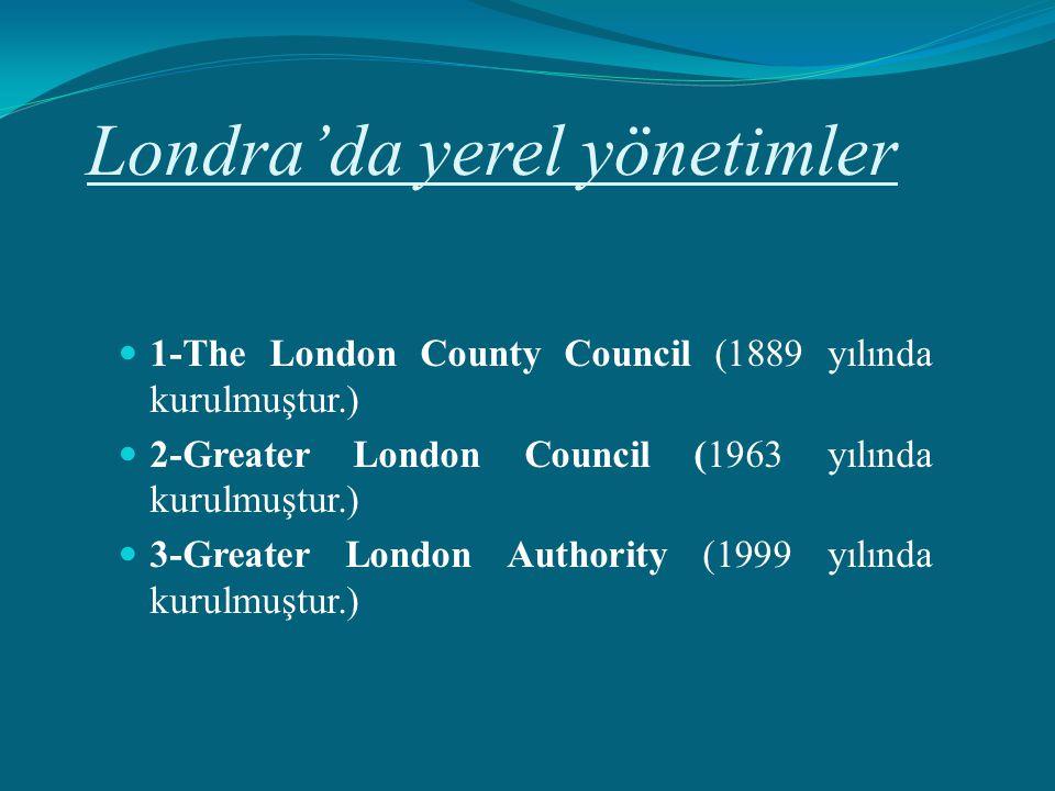 Londra'da yerel yönetimler 1-The London County Council (1889 yılında kurulmuştur.) 2-Greater London Council (1963 yılında kurulmuştur.) 3-Greater Lond