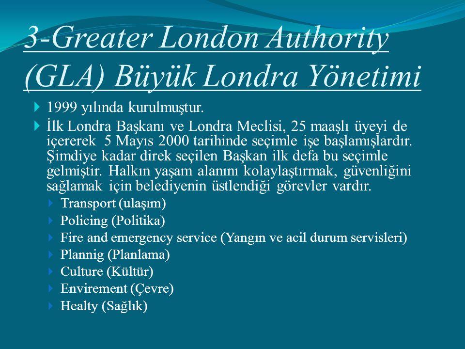 3-Greater London Authority (GLA) Büyük Londra Yönetimi  1999 yılında kurulmuştur.  İlk Londra Başkanı ve Londra Meclisi, 25 maaşlı üyeyi de içererek