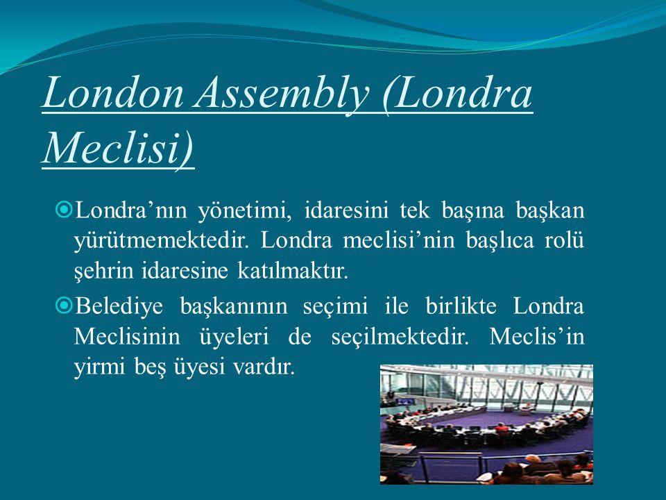 London Assembly (Londra Meclisi)  Londra'nın yönetimi, idaresini tek başına başkan yürütmemektedir. Londra meclisi'nin başlıca rolü şehrin idaresine