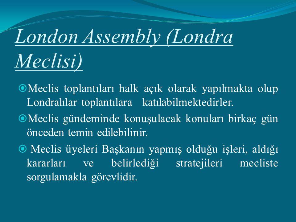 London Assembly (Londra Meclisi)  Meclis toplantıları halk açık olarak yapılmakta olup Londralılar toplantılara katılabilmektedirler.  Meclis gündem