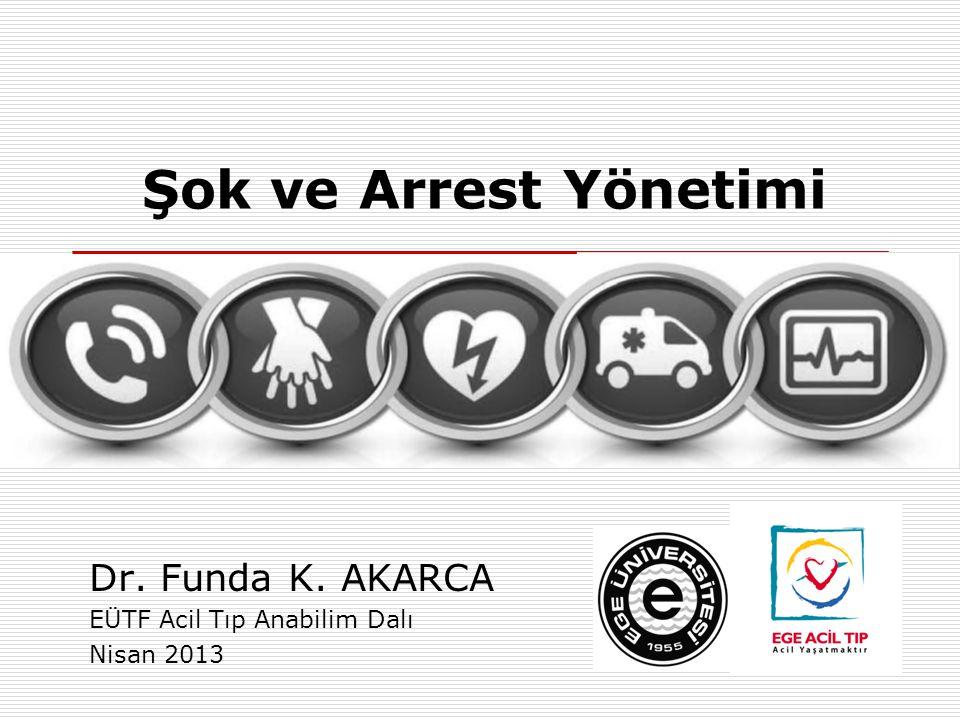 Şok ve Arrest Yönetimi Dr. Funda K. AKARCA EÜTF Acil Tıp Anabilim Dalı Nisan 2013