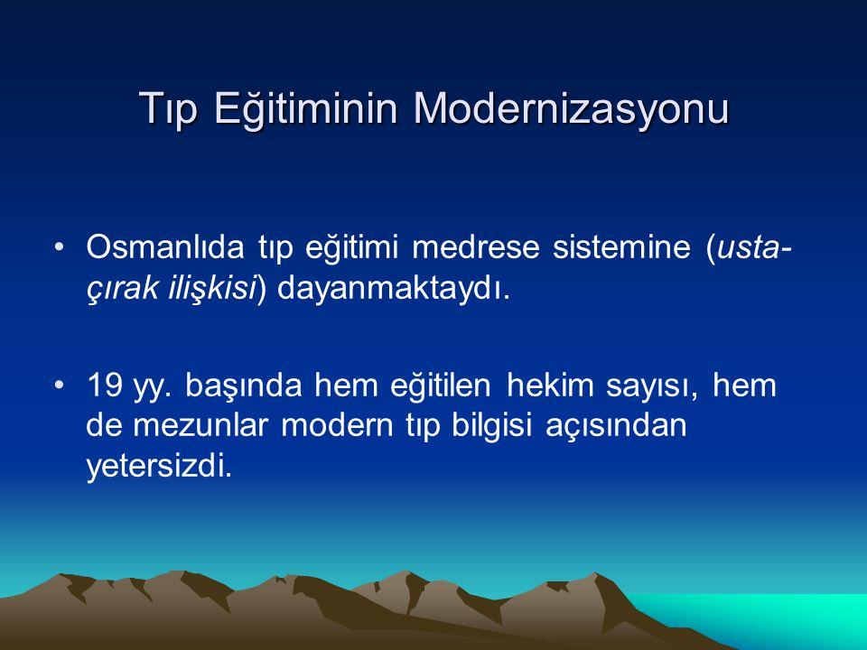 Tıp Eğitiminin Modernizasyonu Osmanlıda tıp eğitimi medrese sistemine (usta- çırak ilişkisi) dayanmaktaydı. 19 yy. başında hem eğitilen hekim sayısı,