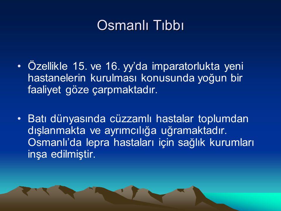 Osmanlı Tıbbı Özellikle 15. ve 16. yy'da imparatorlukta yeni hastanelerin kurulması konusunda yoğun bir faaliyet göze çarpmaktadır. Batı dünyasında cü