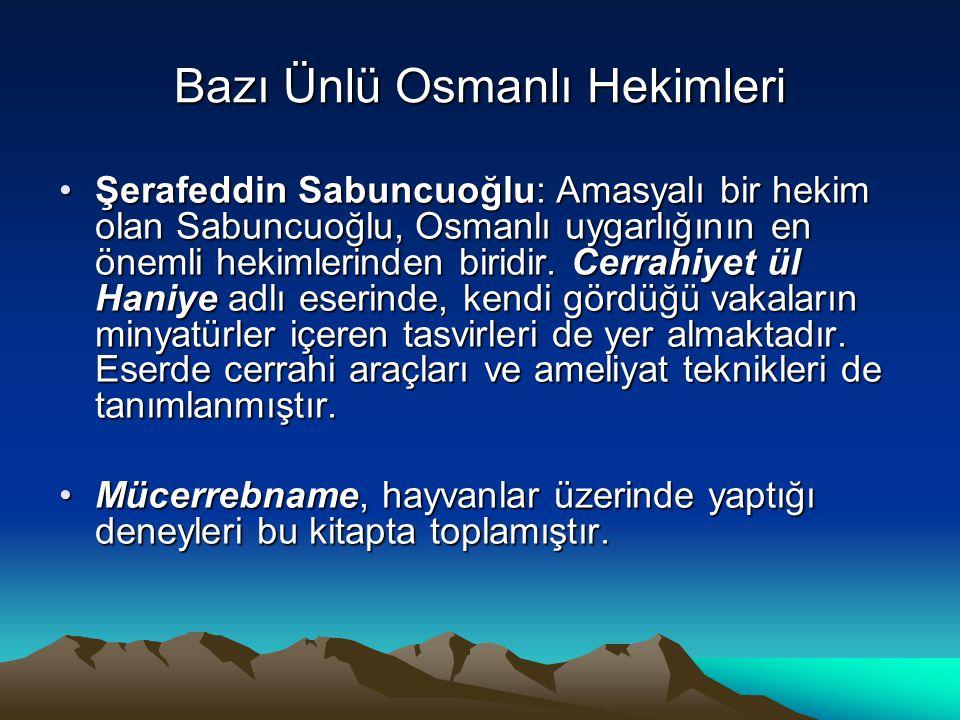 Bazı Ünlü Osmanlı Hekimleri Şerafeddin Sabuncuoğlu: Amasyalı bir hekim olan Sabuncuoğlu, Osmanlı uygarlığının en önemli hekimlerinden biridir. Cerrahi