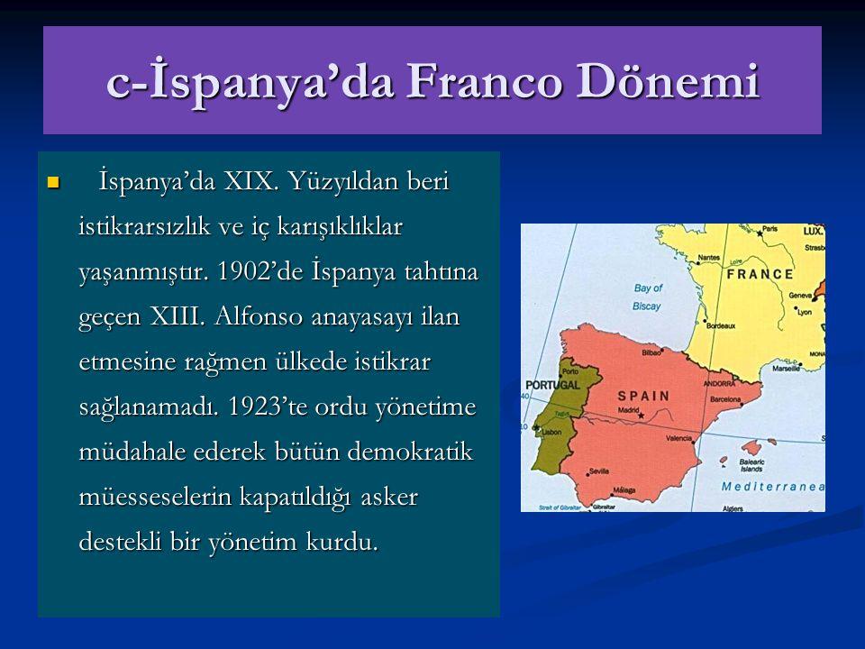 c-İspanya'da Franco Dönemi İspanya'da XIX. Yüzyıldan beri istikrarsızlık ve iç karışıklıklar yaşanmıştır. 1902'de İspanya tahtına geçen XIII. Alfonso