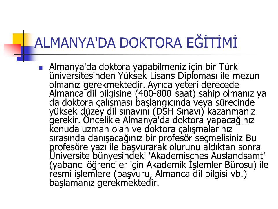 ALMANYA'DA DOKTORA EĞİTİMİ Almanya'da doktora yapabilmeniz için bir Türk üniversitesinden Yüksek Lisans Diploması ile mezun olmanız gerekmektedir. Ayr