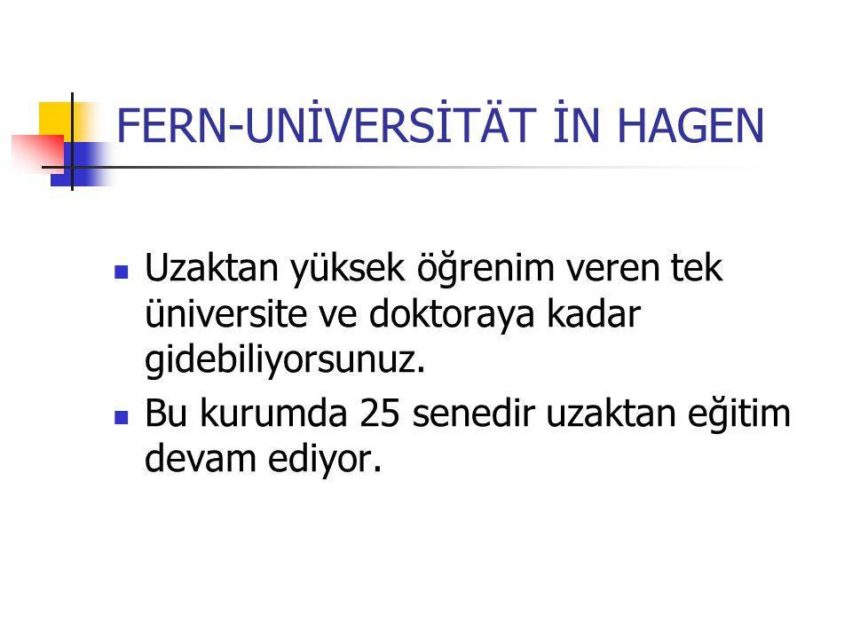 FERN-UNİVERSİTÄT İN HAGEN Uzaktan yüksek öğrenim veren tek üniversite ve doktoraya kadar gidebiliyorsunuz. Bu kurumda 25 senedir uzaktan eğitim devam