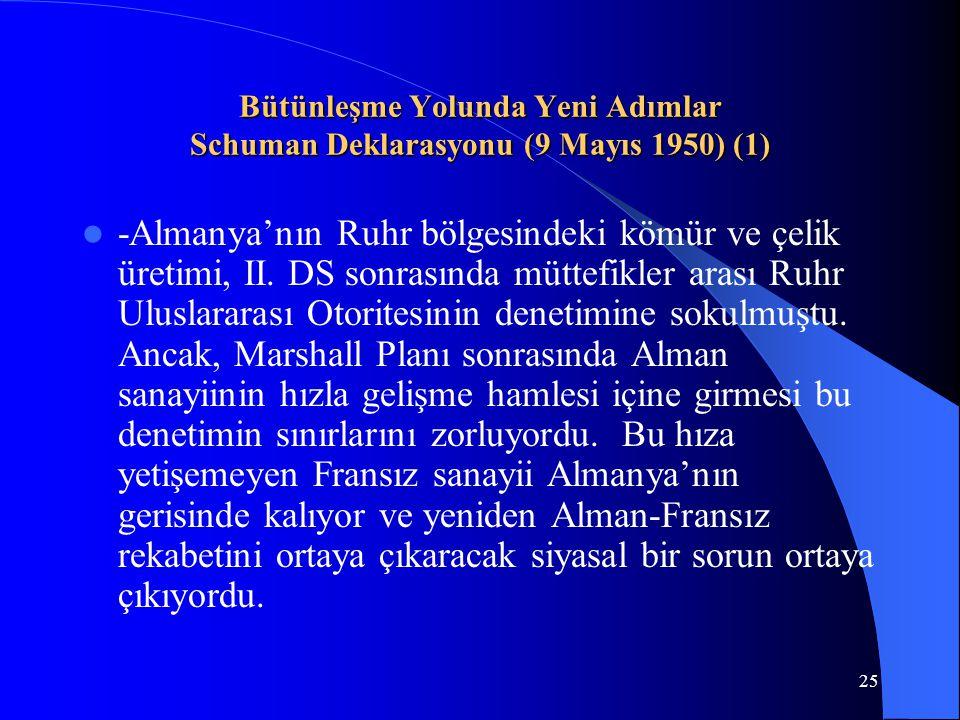 25 Bütünleşme Yolunda Yeni Adımlar Schuman Deklarasyonu (9 Mayıs 1950) (1) -Almanya'nın Ruhr bölgesindeki kömür ve çelik üretimi, II. DS sonrasında mü