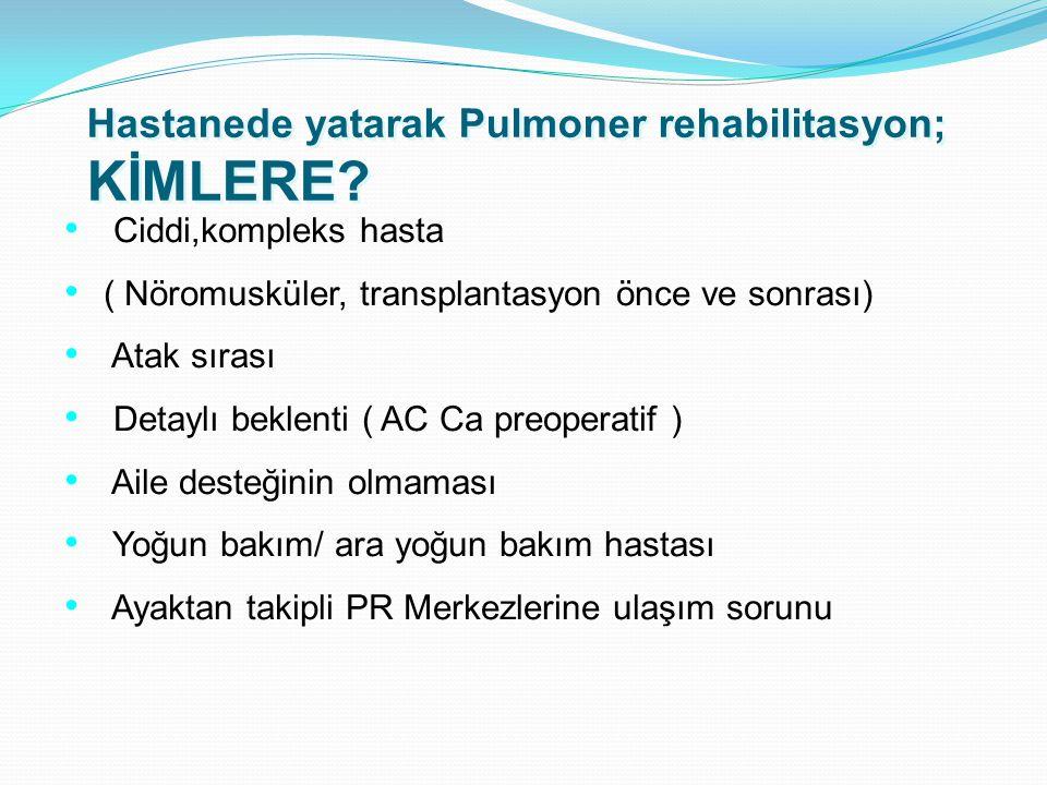 Hastanede yatarak Pulmoner rehabilitasyon; KİMLERE? Ciddi,kompleks hasta ( Nöromusküler, transplantasyon önce ve sonrası) Atak sırası Detaylı beklenti