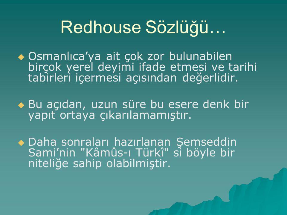 Redhouse Sözlüğü…   Osmanlıca'ya ait çok zor bulunabilen birçok yerel deyimi ifade etmesi ve tarihi tabirleri içermesi açısından değerlidir.   Bu
