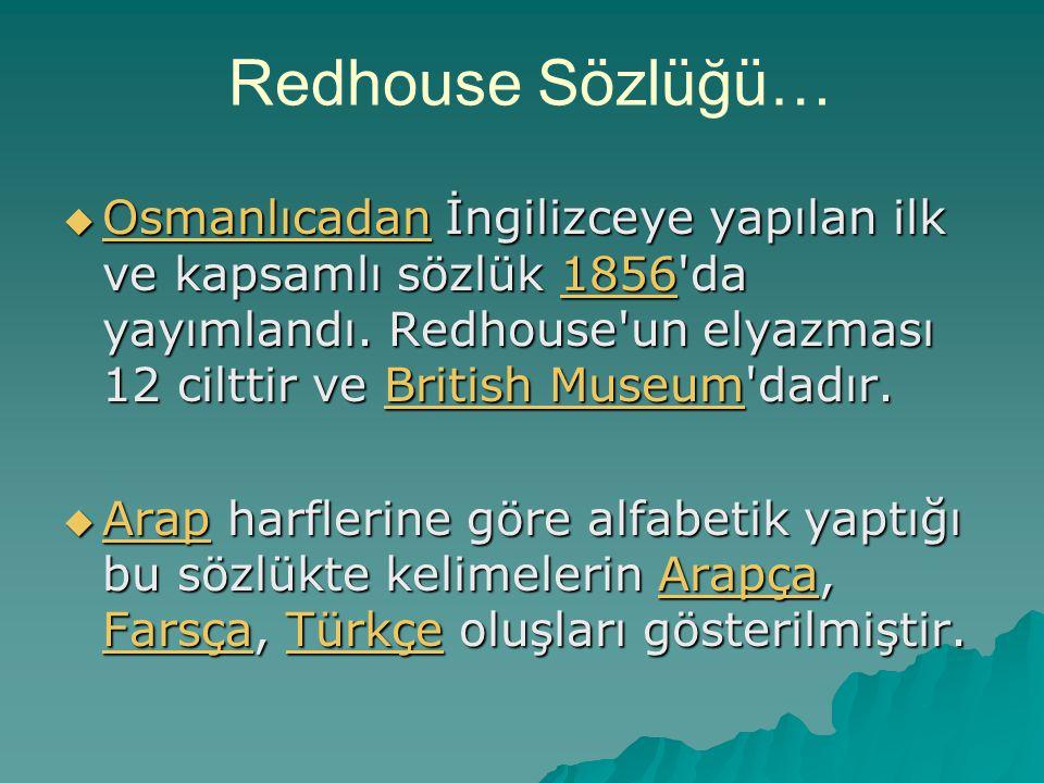Redhouse Sözlüğü…  Osmanlıcadan İngilizceye yapılan ilk ve kapsamlı sözlük 1856'da yayımlandı. Redhouse'un elyazması 12 cilttir ve British Museum'dad