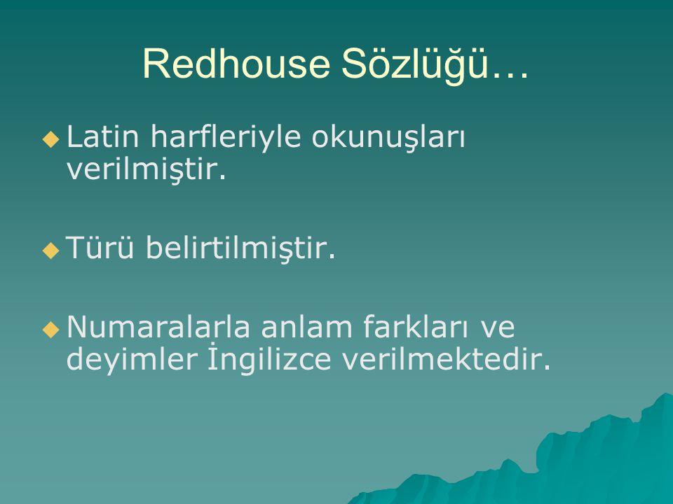 Redhouse Sözlüğü…   Latin harfleriyle okunuşları verilmiştir.   Türü belirtilmiştir.   Numaralarla anlam farkları ve deyimler İngilizce verilmek