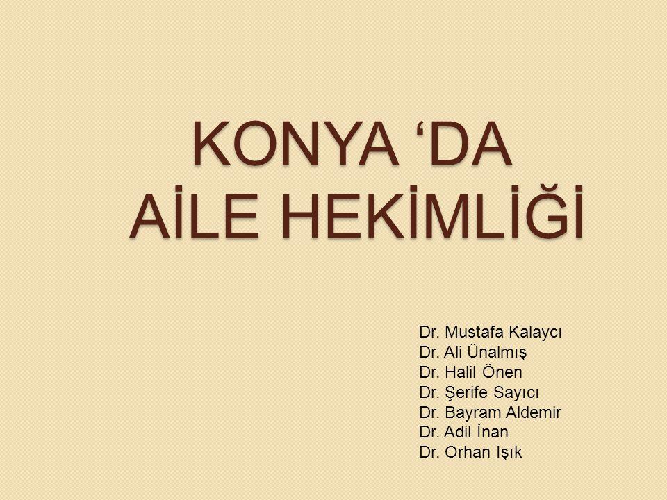 KONYA 'DA AİLE HEKİMLİĞİ Dr. Mustafa Kalaycı Dr. Ali Ünalmış Dr. Halil Önen Dr. Şerife Sayıcı Dr. Bayram Aldemir Dr. Adil İnan Dr. Orhan Işık