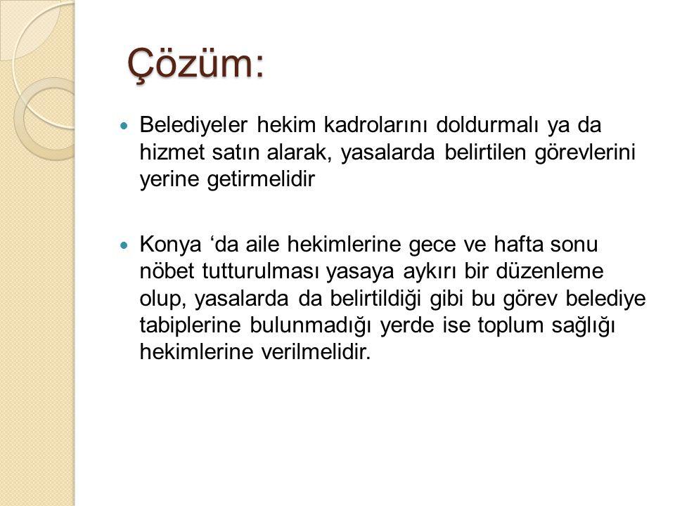 Çözüm: Belediyeler hekim kadrolarını doldurmalı ya da hizmet satın alarak, yasalarda belirtilen görevlerini yerine getirmelidir Konya 'da aile hekimle