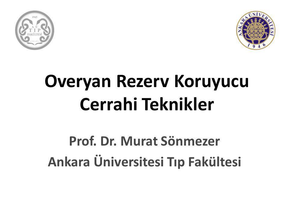 Overyan Rezerv Koruyucu Cerrahi Teknikler Prof. Dr. Murat Sönmezer Ankara Üniversitesi Tıp Fakültesi