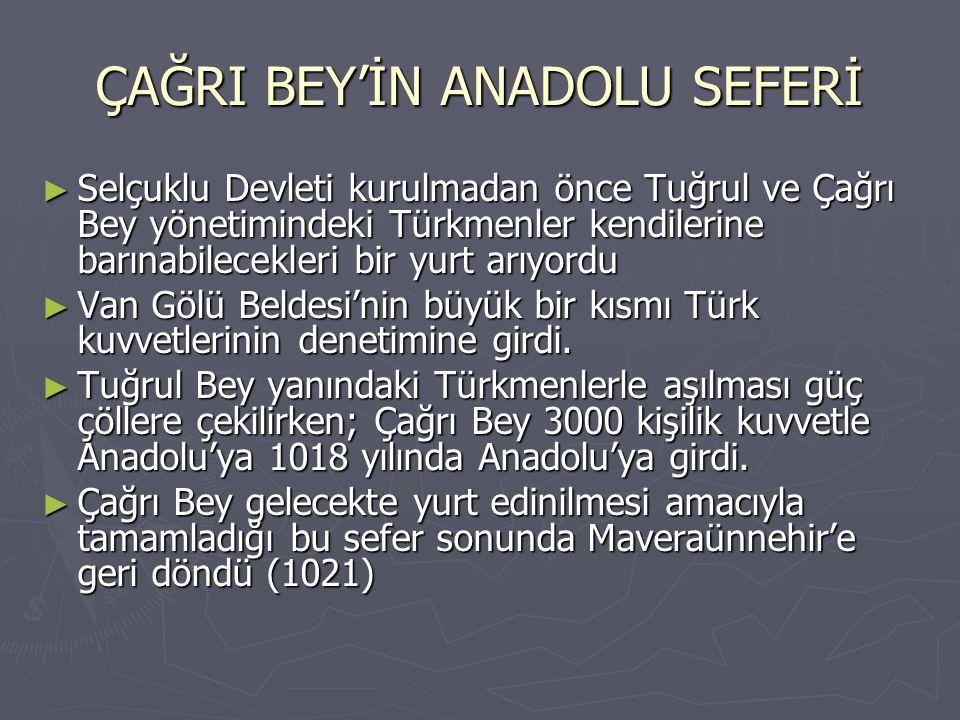 ÇAĞRI BEY'İN ANADOLU SEFERİ ► Selçuklu Devleti kurulmadan önce Tuğrul ve Çağrı Bey yönetimindeki Türkmenler kendilerine barınabilecekleri bir yurt arı