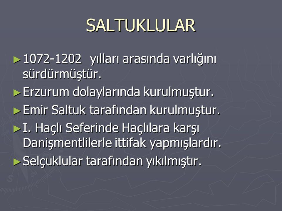SALTUKLULAR ► 1072-1202 yılları arasında varlığını sürdürmüştür. ► Erzurum dolaylarında kurulmuştur. ► Emir Saltuk tarafından kurulmuştur. ► I. Haçlı