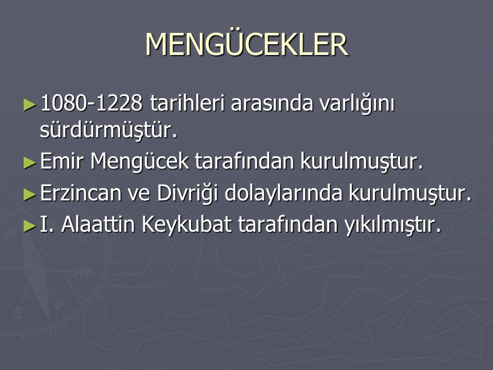 MENGÜCEKLER ► 1080-1228 tarihleri arasında varlığını sürdürmüştür. ► Emir Mengücek tarafından kurulmuştur. ► Erzincan ve Divriği dolaylarında kurulmuş