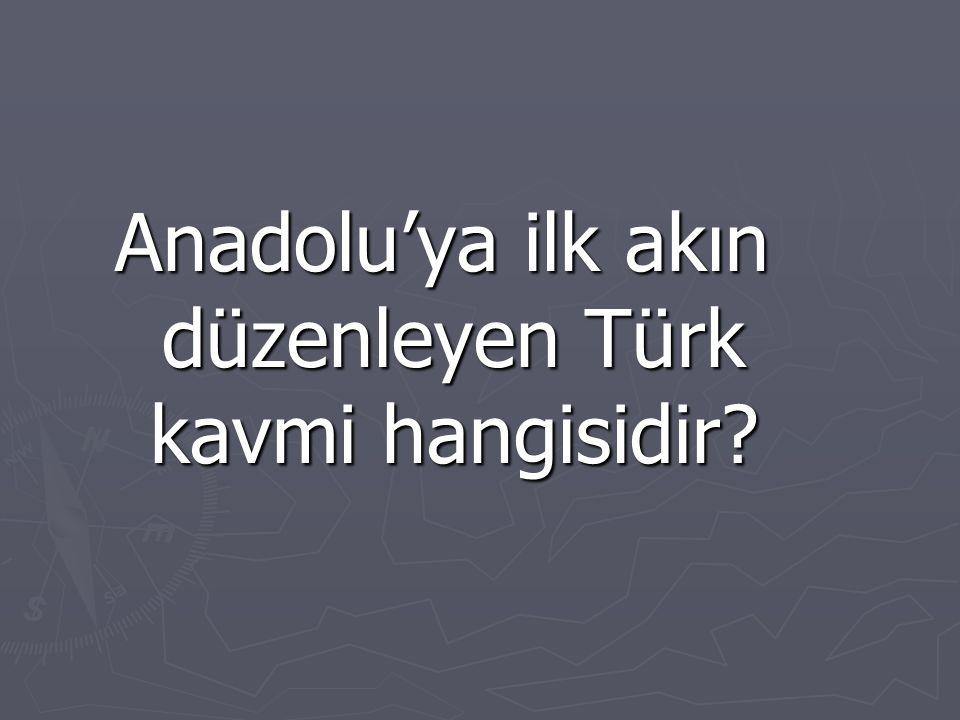 Anadolu'ya ilk akın düzenleyen Türk kavmi hangisidir?
