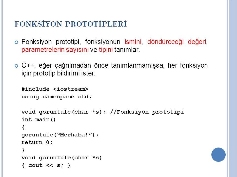 FONKSİYON PROTOTİPLERİ Fonksiyon prototipi, fonksiyonun ismini, döndüreceği değeri, parametrelerin sayısını ve tipini tanımlar. C++, eğer çağrılmadan