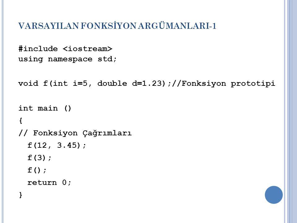 VARSAYILAN FONKSİYON ARGÜMANLARI-1 #include using namespace std; void f(int i=5, double d=1.23);//Fonksiyon prototipi int main () { // Fonksiyon Çağrımları f(12, 3.45); f(3); f(); return 0; }
