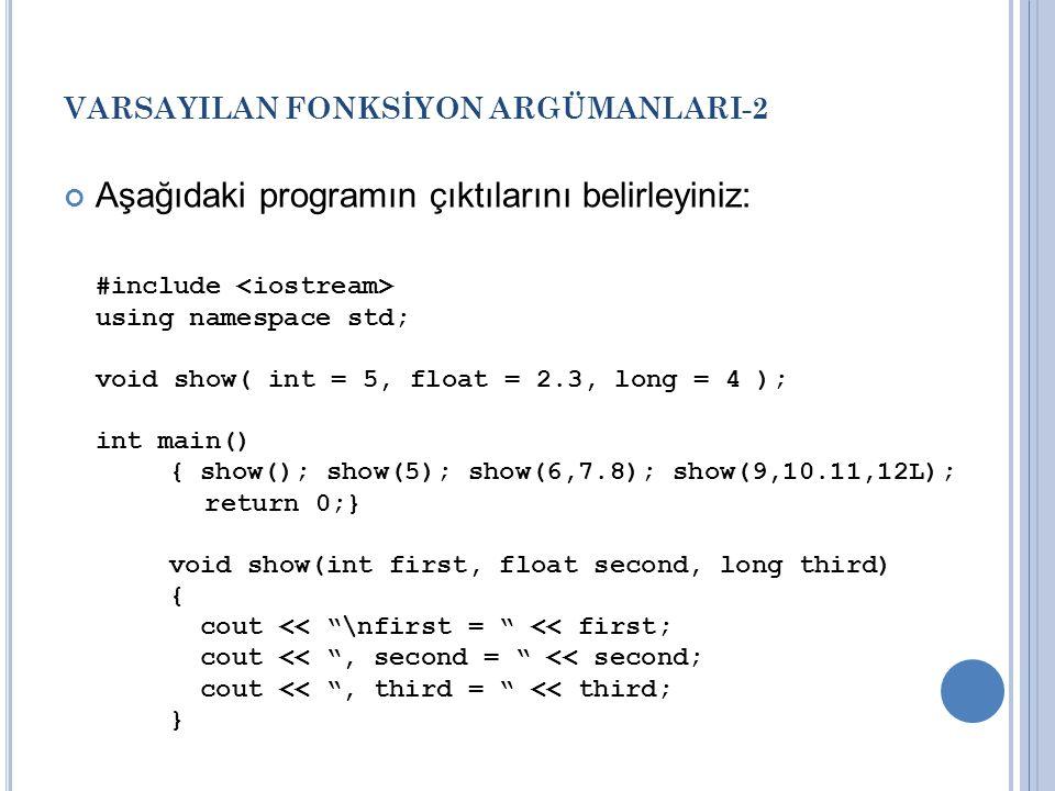 VARSAYILAN FONKSİYON ARGÜMANLARI-2 Aşağıdaki programın çıktılarını belirleyiniz: #include using namespace std; void show( int = 5, float = 2.3, long = 4 ); int main() { show(); show(5); show(6,7.8); show(9,10.11,12L); return 0;} void show(int first, float second, long third) { cout << \nfirst = << first; cout << , second = << second; cout << , third = << third; }